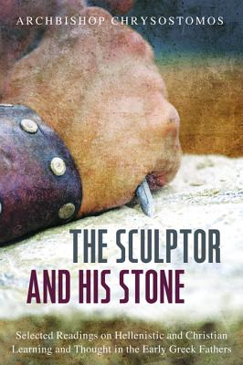 The Sculptor and His Stone: Selected Readings on Hellenistic and Christian Learning and Thought in the Early Greek Fathers, Chrysostomos Chrysostomos