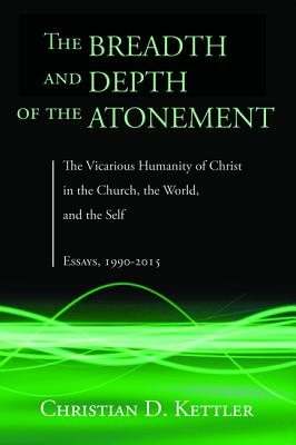 The Breadth and Depth of the Atonement: The Vicarious Humanity of Christ in the Church, the World, and the Self: Essays, 1990-2015, Christian D. Kettler