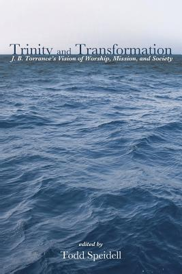 Trinity and Transformation: J. B. Torrance's Vision of Worship, Mission, and Society