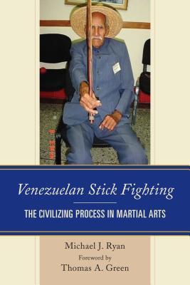 Venezuelan Stick Fighting: The Civilizing Process in Martial Arts, Ryan, Michael J.