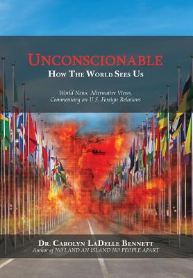 UNCONSCIONABLE: How The World Sees Us: World News, Alternative Views, Commentary on U.S. Foreign Relations, Bennett, Dr Carolyn Ladelle