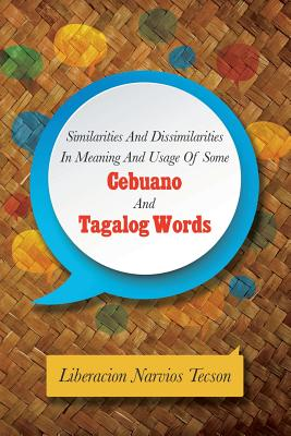SIMILARITIES AND DISSIMILARITIES IN MEANING AND USAGE OF SOME CEBUANO AND TAGALOG WORDS, Tecson, Liberacion Narvios