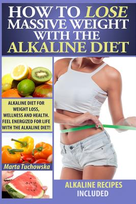Image for How to Lose Massive Weight with the Alkaline Diet: Alkaline Diet for Weight Loss, Wellness and Health. Feel Energized for Life with the Alkaline Diet! ... Recipes, Alkaline Cookbook) (Volume 1)