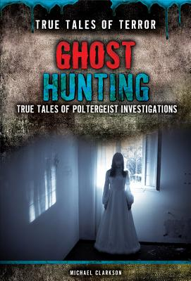 Image for Ghost Hunting: True Tales of Poltergeist Investigations (True Tales of Terror)
