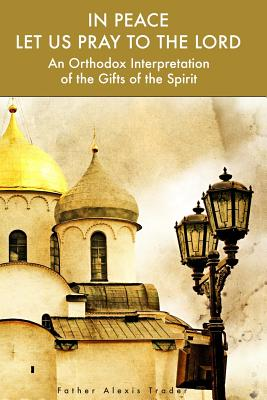 In Peace Let Us Pray to the Lord: An Orthodox Interpretation of the Gifts of the Spirit, Alexis Trader