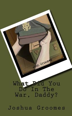Image for What Did You Do In The War, Daddy? (Our Greatest Generation) (Volume 1)