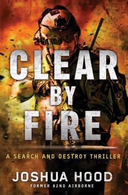 Clear by Fire: A Search and Destroy Thriller, Joshua Hood