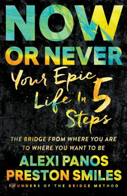 Now or Never: Your Epic Life in 5 Steps, Panos, Alexi; Smiles, Preston
