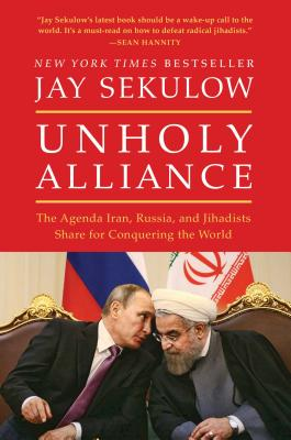 Image for Unholy Alliance: The Agenda Iran, Russia, and Jihadists Share for Conquering the World
