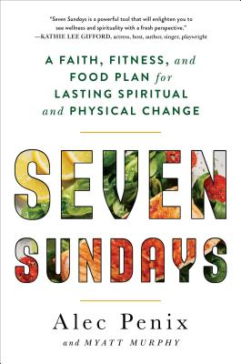 Image for Seven Sundays: A Faith, Fitness, and Food Plan for Lasting Spiritual and Physical Change
