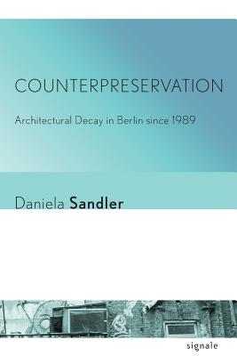 Counterpreservation: Architectural Decay in Berlin since 1989 (Signale: Modern German Letters, Cultures, and Thought), Sandler, Daniela
