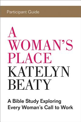A Woman's Place Participant Guide: A Bible Study Exploring Every Woman?s Call to Work, KATELYN BEATY