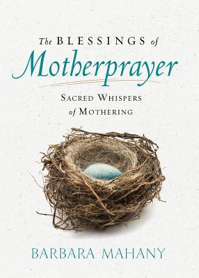 The Blessings of Motherprayer: Sacred Whispers of Mothering, Barbara Mahany