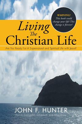 Living The Christian Life: Are You Ready For A Supernatural and Spiritual Life with Jesus?, Hunter, John F.