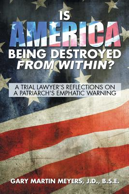 Image for Is America Being Destroyed from Within?: A Trial Lawyer's Reflections On A Patriarch's Emphatic Warning