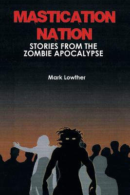 Mastication Nation: Stories from the Zombie Apocalypse, Lowther, Mark