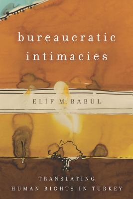Bureaucratic Intimacies: Translating Human Rights in Turkey (Stanford Studies in Middle Eastern and Islamic Societies and Cultures), Bab�l, Elif M.