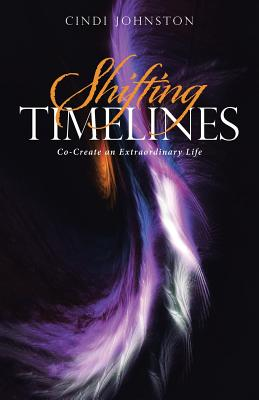 Shifting Timelines: Co-Create an Extraordinary Life, Johnston, Cindi