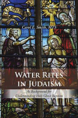 Water Rites in Judaism: As Background for Understanding Holy Ghost Baptism, Carol E. Smith MTS