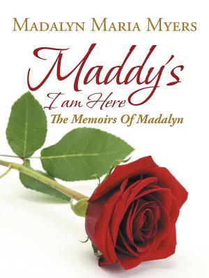 Maddy's I Am Here: The Memoirs of Madalyn, Mye, Madalyn Maria