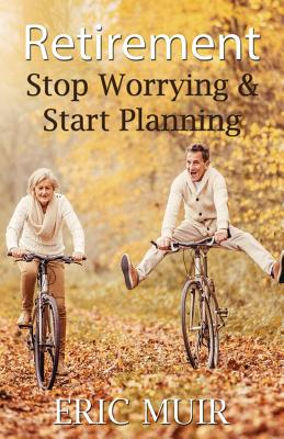Retirement: Stop Worrying & Start Planning, Muir, Eric