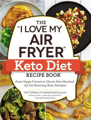 Image for The 'I Love My Air Fryer' Keto Diet Recipe Book: From Veggie Frittata to Classic Mini Meatloaf, 175 Fat-Burning Keto Recipes ('I Love My' Series)