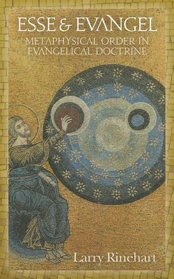 Esse & Evangel: Metaphysical Order in Evangelical Doctrine, Larry Rinehart