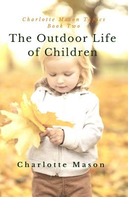 The Outdoor Life of Children: The Importance of Nature Study and Outside Activities (Charlotte Mason Topics) (Volume 2), Charlotte M Mason
