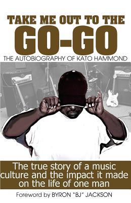 Take Me Out To The Go-Go: The Autobiography of Kato Hammond, Hammond, Kato
