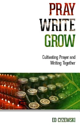 Pray, Write, Grow: Cultivating Prayer and Writing Together, Ed Cyzewski