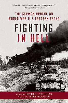 Fighting in Hell: The German Ordeal on World War II?s Eastern Front, Tsouras, Peter G. [Editor]; Showalter, Dennis [Foreword];