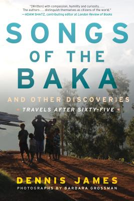 Songs of the Baka and Other Discoveries: Travels after Sixty-Five, James, Dennis