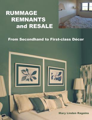 RUMMAGE, REMNANTS and RESALE: From Secondhand to First-class D�cor, Ragains, Mary Linden