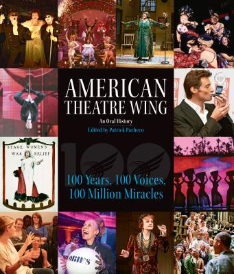 Image for American Theatre Wing, An Oral History: 100 Years, 100 Voices, 100 Million Miracles