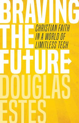 Image for Braving the Future: Christian Faith in a World of Limitless Tech