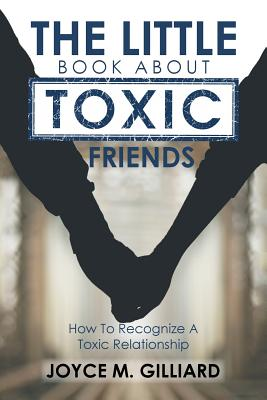 The Little Book About Toxic Friends: How To Recognize A Toxic Relationship, Gilliard, Joyce M.