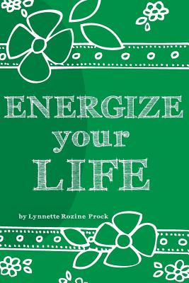 Image for Energize Your Life: A Guide to Revitalizing and Nurturing Your Optimal Health & Well Being for the Body, Mind, and Spirit