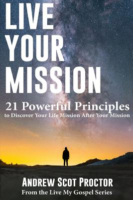 Image for Live Your Mission: 21 Powerful Principles to Discover Your Life Mission, After Your Mission (Live My Gospel) (Volume 1)