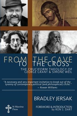 From the Cave to the Cross: The Cruciform Theology of George Grant and Simone Weil, Bradley Jersak