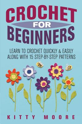 Image for Crochet For Beginners: Learn To Crochet Quickly & Easily Along With 15 Step-By-Step Patterns
