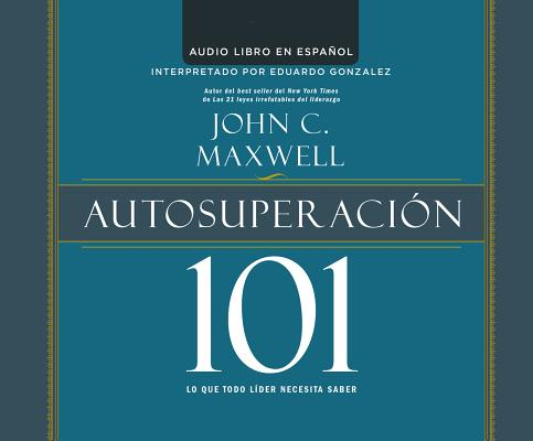 Autosuperacion 101 (Self-Improvement 101): Lo que todo lider necesita saber (What Every Leader Needs to Know) (Maxwell 101), Maxwell, John C.