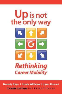 Up Is Not the Only Way: Rethinking Career Mobility, Kaye, Beverly; Williams, Lindy; Cowart, Lynn