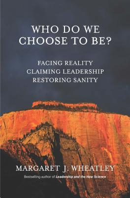Who Do We Choose To Be?: Facing Reality, Claiming Leadership, Restoring Sanity, Wheatley, Margaret J.