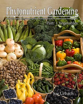 Image for Phytonutrient Gardening: Understanding, Growing and Eating Phytonutrient-Rich Antioxidant-Dense Foods (Phytonutrient Gardening - Vegetables) (Volume 1)