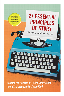 Image for 27 ESSENTIAL PRINCIPLES OF STORY: MASTER THE SECRETS OF GREAT STORYTELLING, FROM SHAKESPEARE TO SOUT