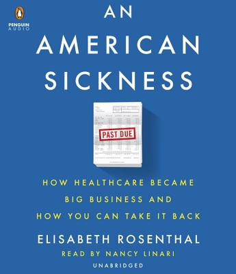 An American Sickness: How Healthcare Became Big Business and How You Can Take It Back, Rosenthal, Elisabeth