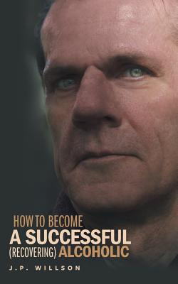 How To Become a Successful (recovering) Alcoholic, Willson, J.P.