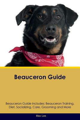 Beauceron Guide Beauceron Guide Includes: Beauceron Training, Diet, Socializing, Care, Grooming, Breeding and More, Lee, Max