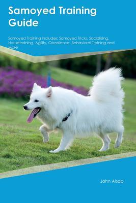 Samoyed Training Guide Samoyed Training Includes: Samoyed Tricks, Socializing, Housetraining, Agility, Obedience, Behavioral Training and More, Butler, Edward