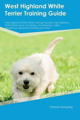 West Highland White Terrier Training Guide West Highland White Terrier Training Includes: West Highland White Terrier Tricks, Socializing, ... Obedience, Behavioral Training and More, Rampling, Christian